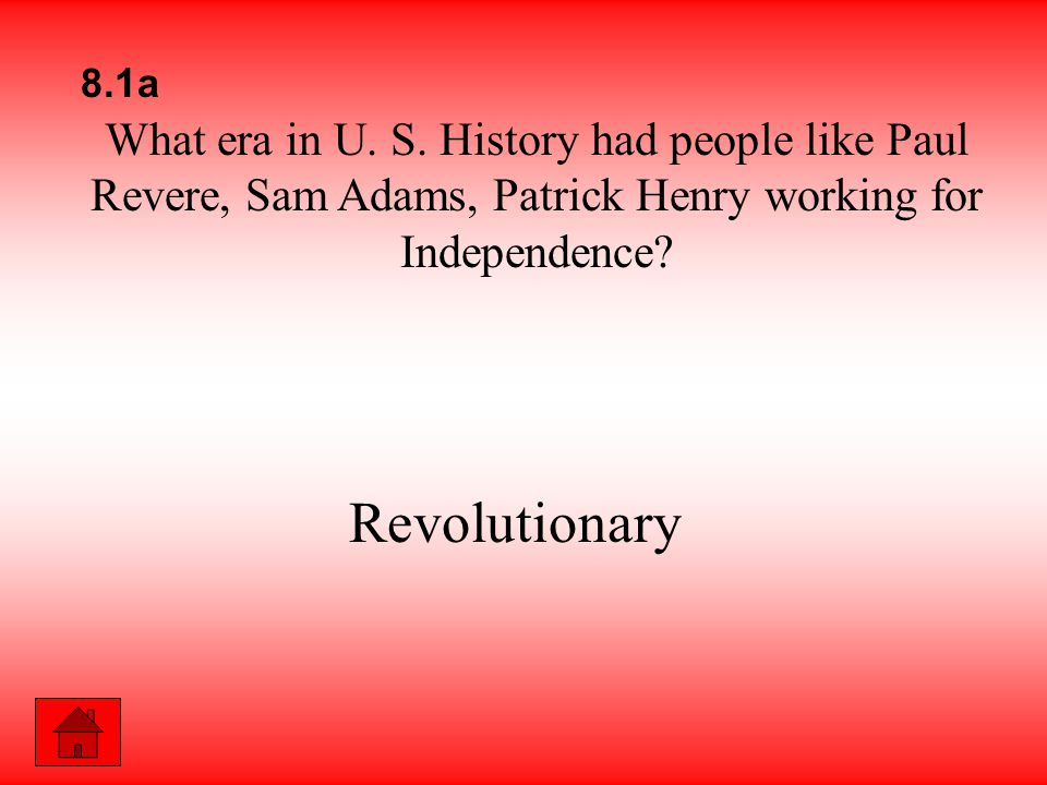 What era in U. S. History had people like Paul Revere, Sam Adams, Patrick Henry working for Independence? Revolutionary 8.1a