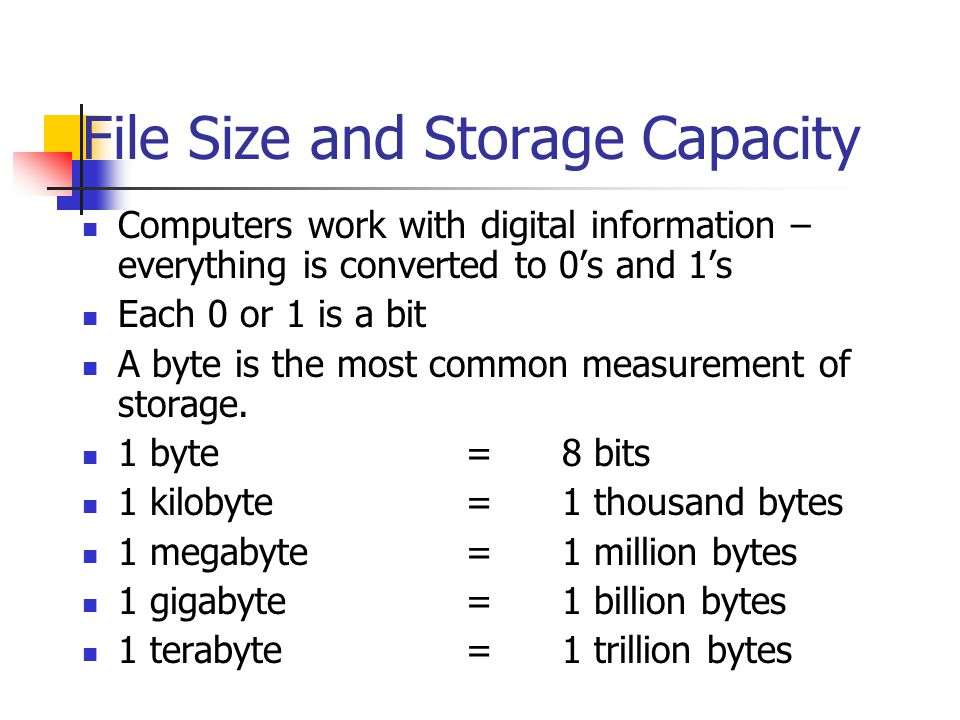 File Size and Storage Capacity Computers work with digital information – everything is converted to 0's and 1's Each 0 or 1 is a bit A byte is the most common measurement of storage.