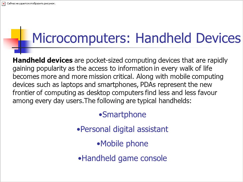 Microcomputers: Handheld Devices Handheld devices are pocket-sized computing devices that are rapidly gaining popularity as the access to information in every walk of life becomes more and more mission critical.