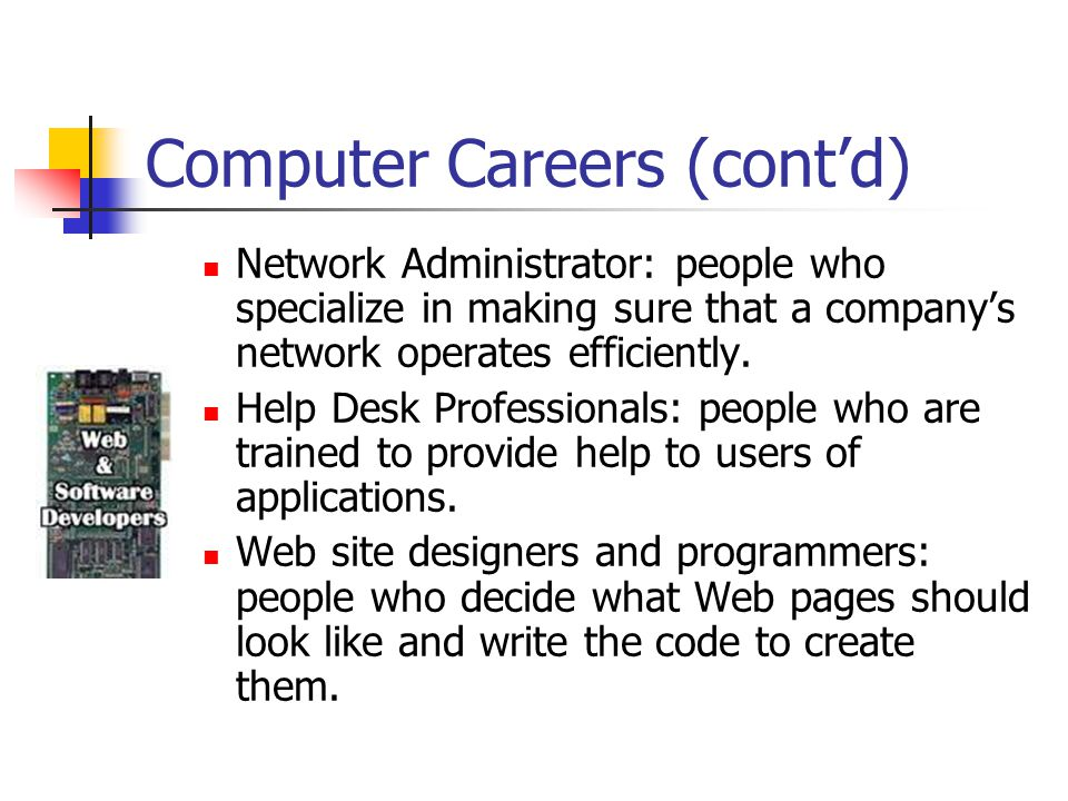Computer Careers (cont'd) Network Administrator: people who specialize in making sure that a company's network operates efficiently.