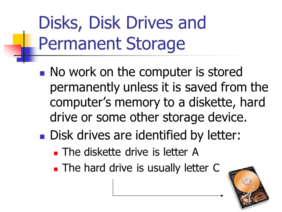 Disks, Disk Drives and Permanent Storage No work on the computer is stored permanently unless it is saved from the computer's memory to a diskette, hard drive or some other storage device.