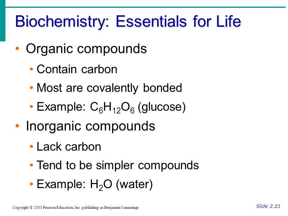 Biochemistry: Essentials for Life Slide 2.21 Copyright © 2003 Pearson Education, Inc. publishing as Benjamin Cummings Organic compounds Contain carbon