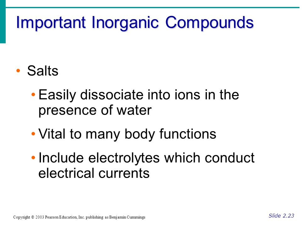 Important Inorganic Compounds Slide 2.23 Copyright © 2003 Pearson Education, Inc. publishing as Benjamin Cummings Salts Easily dissociate into ions in