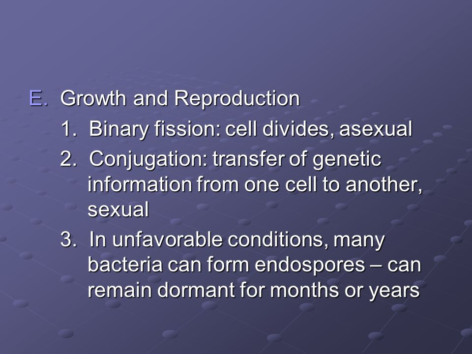 E.Growth and Reproduction 1. Binary fission: cell divides, asexual 2. Conjugation: transfer of genetic information from one cell to another, sexual 3.