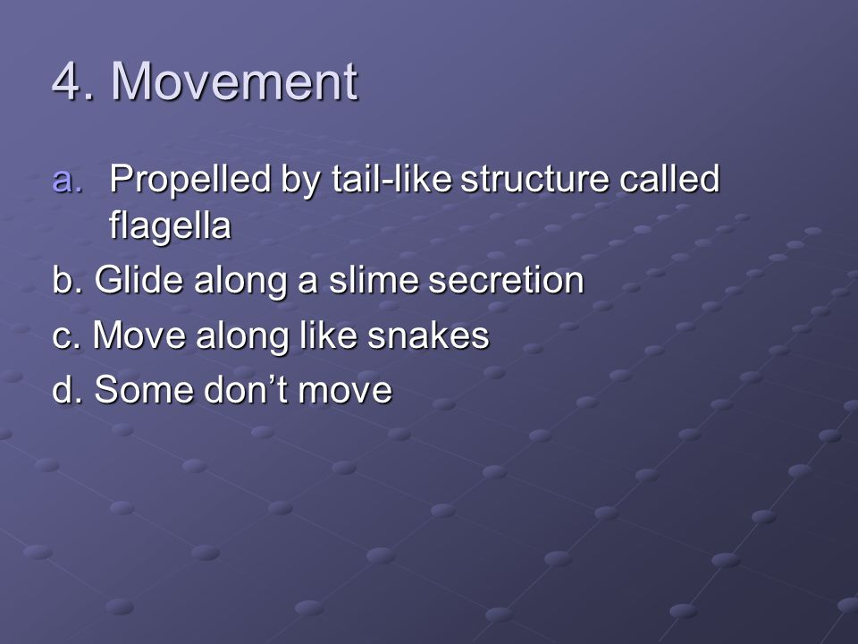 4. Movement a.Propelled by tail-like structure called flagella b. Glide along a slime secretion c. Move along like snakes d. Some don't move