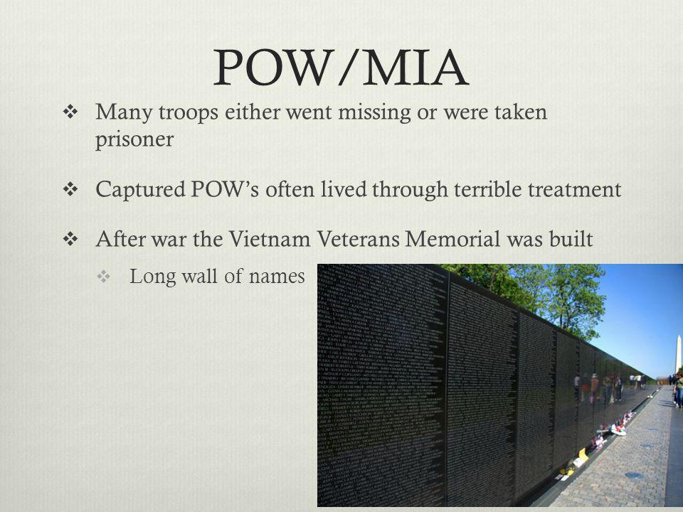 POW/MIA  Many troops either went missing or were taken prisoner  Captured POW's often lived through terrible treatment  After war the Vietnam Veter