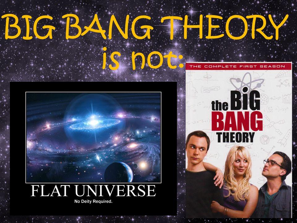 BIG BANG THEORY is not: