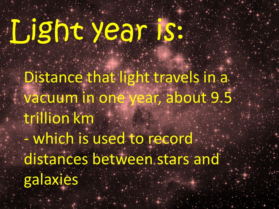 Light year is: Distance that light travels in a vacuum in one year, about 9.5 trillion km - which is used to record distances between stars and galaxies
