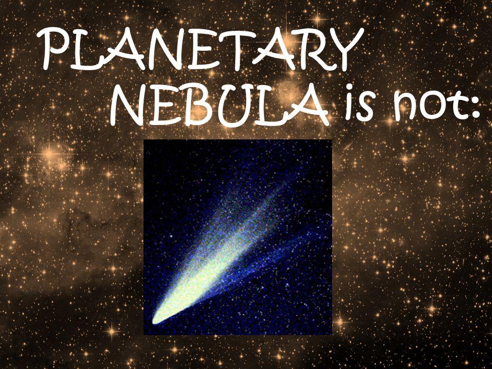 PLANETARY NEBULA is not: