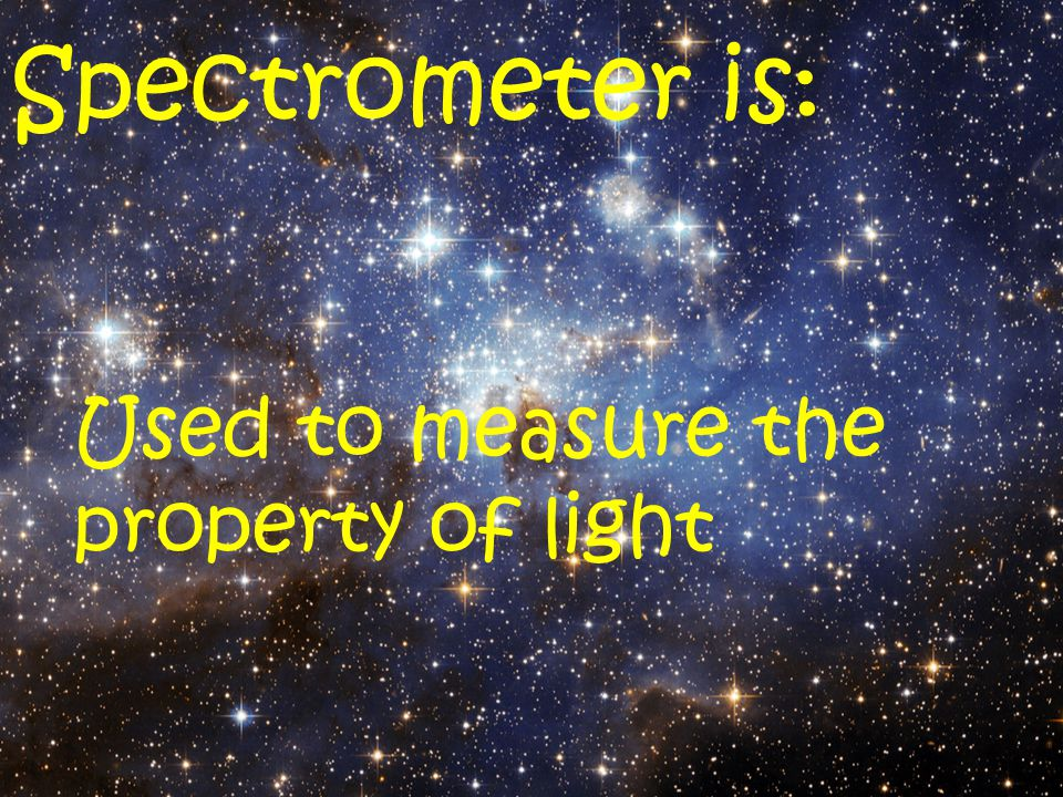 Spectrometer is: Used to measure the property of light