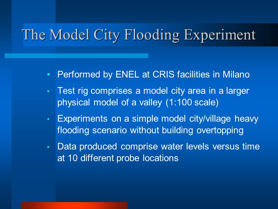 The Model City Flooding Experiment Performed by ENEL at CRIS facilities in Milano Test rig comprises a model city area in a larger physical model of a valley (1:100 scale) Experiments on a simple model city/village heavy flooding scenario without building overtopping Data produced comprise water levels versus time at 10 different probe locations