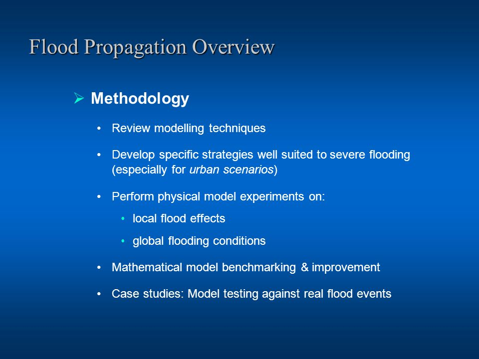 Flood Propagation Overview  Methodology Review modelling techniques Develop specific strategies well suited to severe flooding (especially for urban scenarios) Perform physical model experiments on: local flood effects global flooding conditions Mathematical model benchmarking & improvement Case studies: Model testing against real flood events
