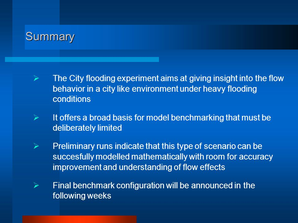 Summary  The City flooding experiment aims at giving insight into the flow behavior in a city like environment under heavy flooding conditions  It offers a broad basis for model benchmarking that must be deliberately limited  Preliminary runs indicate that this type of scenario can be succesfully modelled mathematically with room for accuracy improvement and understanding of flow effects  Final benchmark configuration will be announced in the following weeks