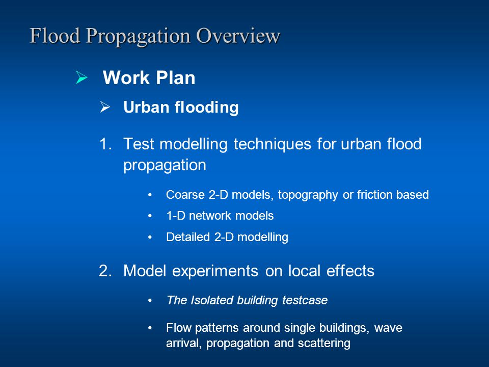Flood Propagation Overview  Work Plan  Urban flooding 1.Test modelling techniques for urban flood propagation Coarse 2-D models, topography or friction based 1-D network models Detailed 2-D modelling 2.Model experiments on local effects The Isolated building testcase Flow patterns around single buildings, wave arrival, propagation and scattering