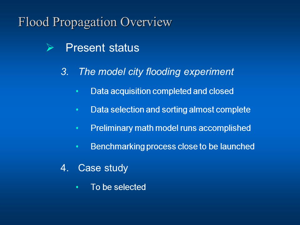 Flood Propagation Overview  Present status 3.The model city flooding experiment Data acquisition completed and closed Data selection and sorting almost complete Preliminary math model runs accomplished Benchmarking process close to be launched 4.Case study To be selected
