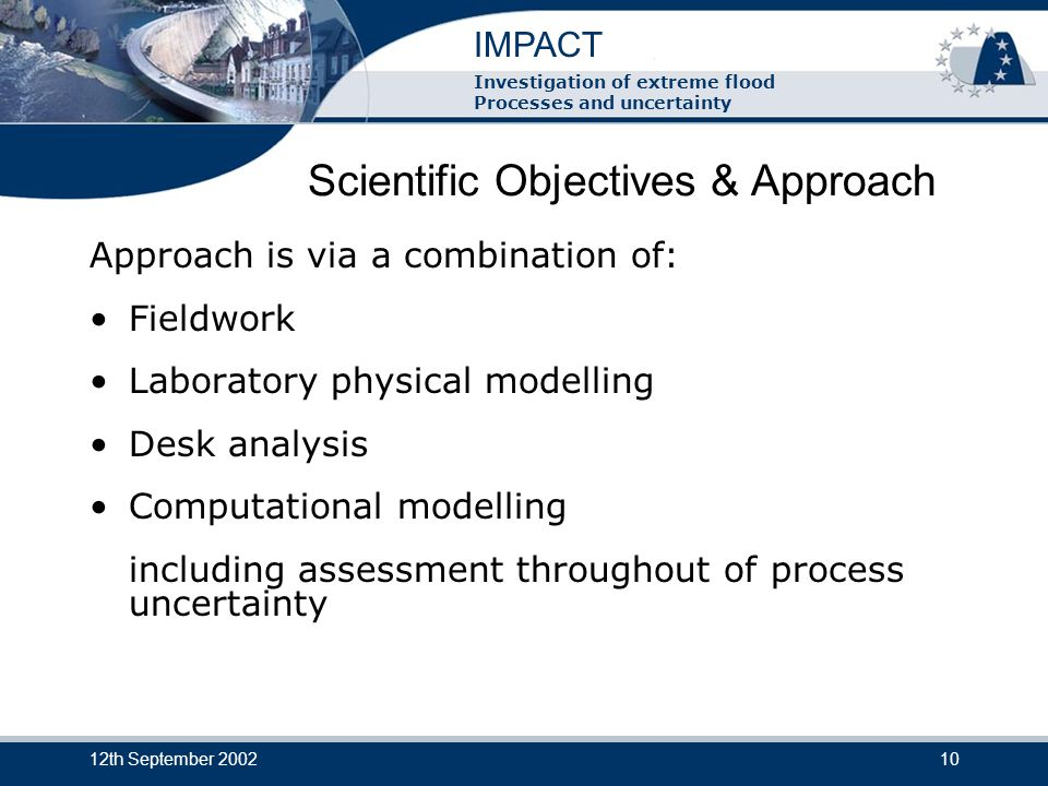 IMPACT Investigation of extreme flood Processes and uncertainty 12th September 200210 Scientific Objectives & Approach Approach is via a combination of: Fieldwork Laboratory physical modelling Desk analysis Computational modelling including assessment throughout of process uncertainty