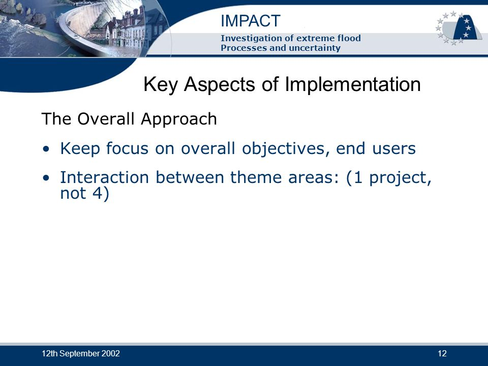 IMPACT Investigation of extreme flood Processes and uncertainty 12th September 200212 Key Aspects of Implementation The Overall Approach Keep focus on overall objectives, end users Interaction between theme areas: (1 project, not 4)