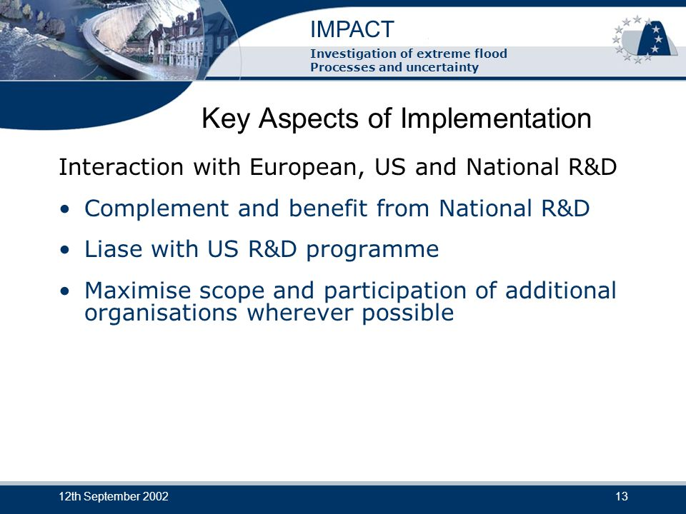 IMPACT Investigation of extreme flood Processes and uncertainty 12th September 200213 Key Aspects of Implementation Interaction with European, US and National R&D Complement and benefit from National R&D Liase with US R&D programme Maximise scope and participation of additional organisations wherever possible