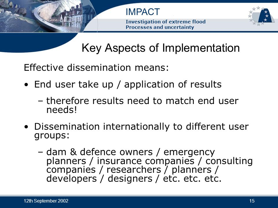 IMPACT Investigation of extreme flood Processes and uncertainty 12th September 200215 Key Aspects of Implementation Effective dissemination means: End user take up / application of results –therefore results need to match end user needs.