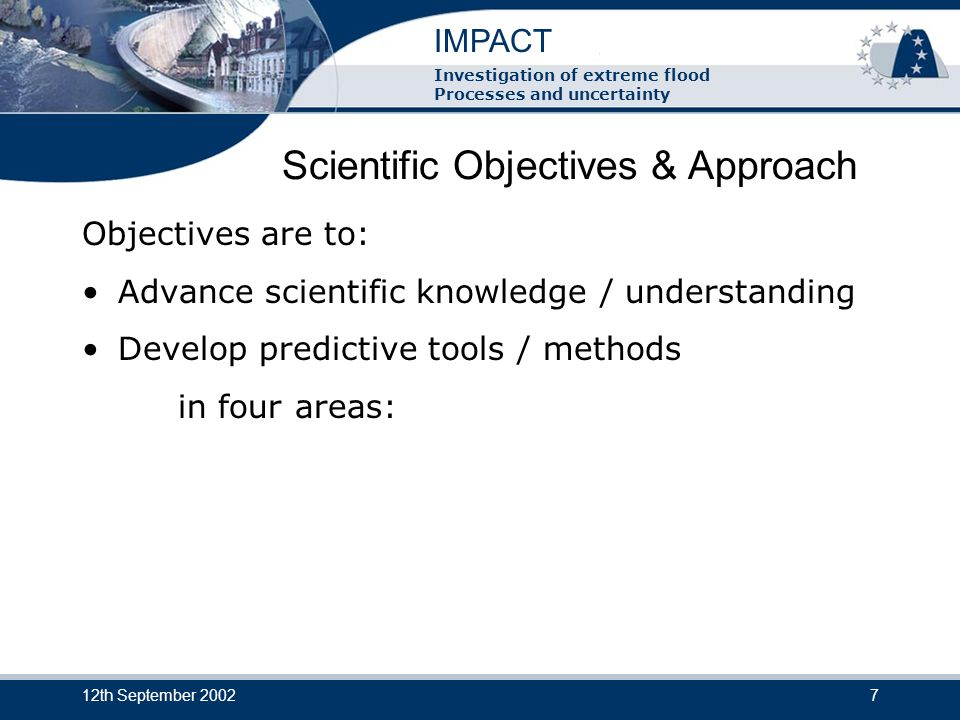 IMPACT Investigation of extreme flood Processes and uncertainty 12th September 20027 Scientific Objectives & Approach Objectives are to: Advance scientific knowledge / understanding Develop predictive tools / methods in four areas: