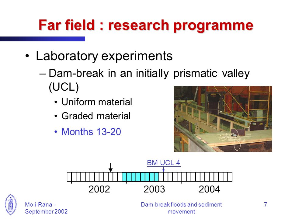 Mo-i-Rana - September 2002 Dam-break floods and sediment movement 7 Far field : research programme Laboratory experiments –Dam-break in an initially prismatic valley (UCL) Uniform material Graded material Months 13-20 BM UCL 4