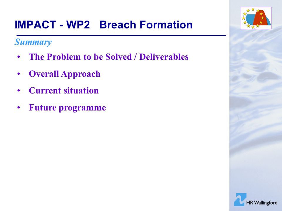 IMPACT - WP2Breach Formation Summary The Problem to be Solved / Deliverables Overall Approach Current situation Future programme