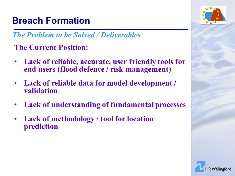 Breach Formation The Problem to be Solved / Deliverables The Current Position: Lack of reliable, accurate, user friendly tools for end users (flood defence / risk management) Lack of reliable data for model development / validation Lack of understanding of fundamental processes Lack of methodology / tool for location prediction