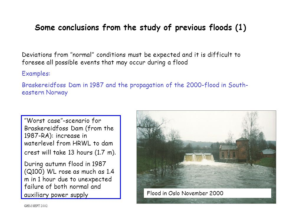 11 Some conclusions from the study of previous floods (1) Deviations from normal conditions must be expected and it is difficult to foresee all possible events that may occur during a flood Examples: Braskereidfoss Dam in 1987 and the propagation of the 2000-flood in South- eastern Norway Worst case -scenario for Braskereidfoss Dam (from the 1987-RA): increase in waterlevel from HRWL to dam crest will take 13 hours (1.7 m).