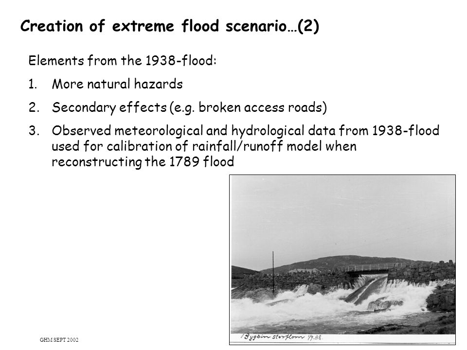 16 Creation of extreme flood scenario…(2) Elements from the 1938-flood: 1.More natural hazards 2.Secondary effects (e.g. broken access roads) 3.Observ