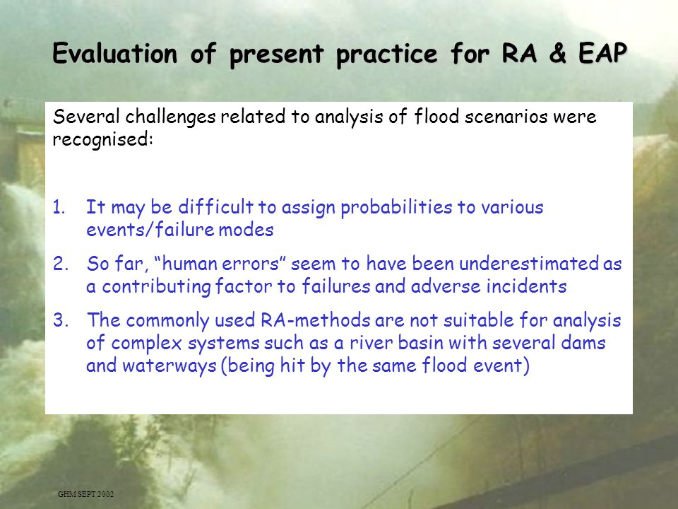 3 Several challenges related to analysis of flood scenarios were recognised: 1.It may be difficult to assign probabilities to various events/failure m
