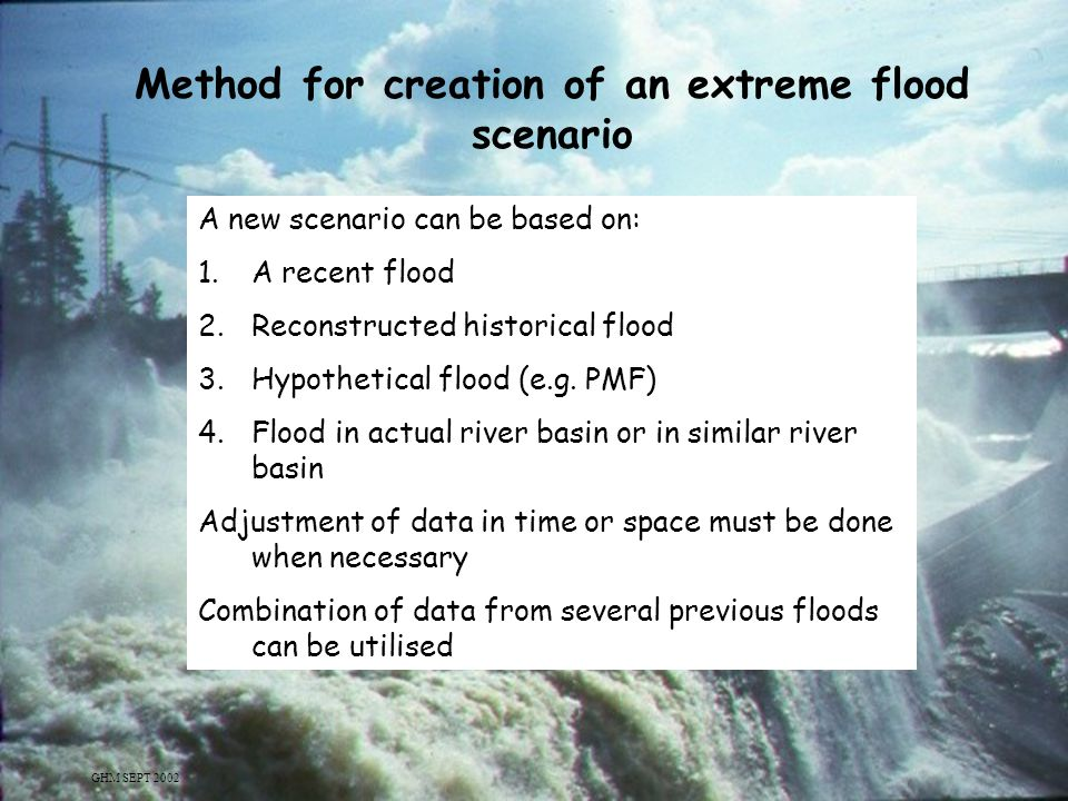 5 Method for creation of an extreme flood scenario A new scenario can be based on: 1.A recent flood 2.Reconstructed historical flood 3.Hypothetical fl