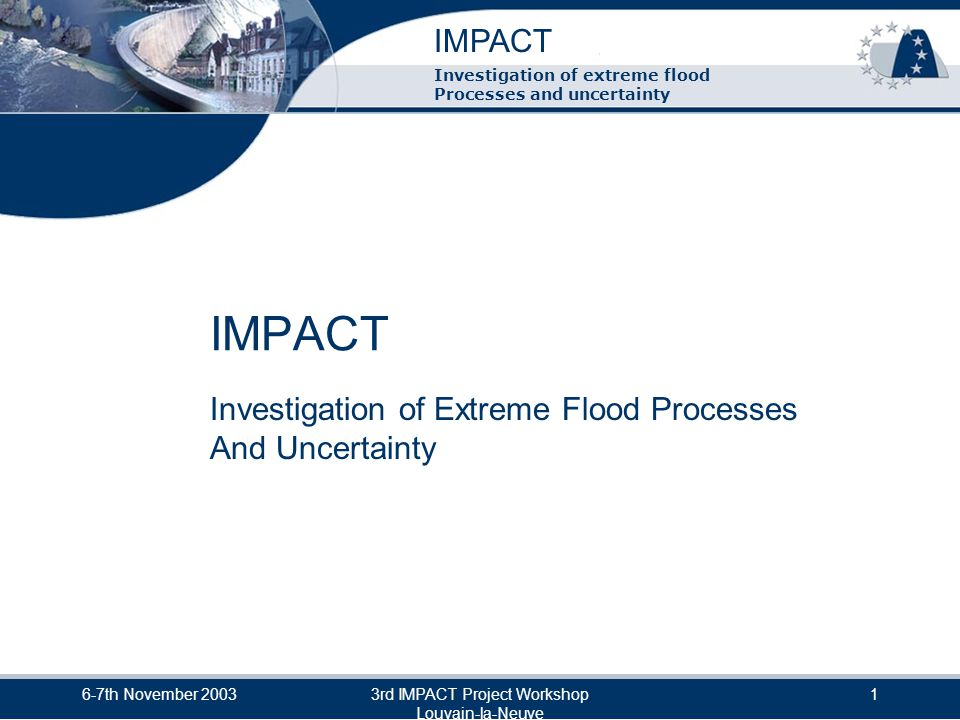 IMPACT Investigation of extreme flood Processes and uncertainty 6-7th November 20033rd IMPACT Project Workshop Louvain-la-Neuve 12 Some Key Aspects of Implementation The Overall Approach To keep a focus on overall objectives and application by end users To complement and benefit from other National & International R&D (interaction with additional organisations wherever possible) End user take up / application of results