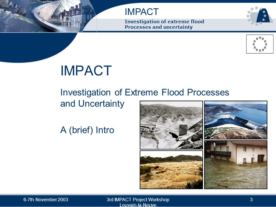 IMPACT Investigation of extreme flood Processes and uncertainty 6-7th November 20033rd IMPACT Project Workshop Louvain-la-Neuve 4 What is IMPACT.