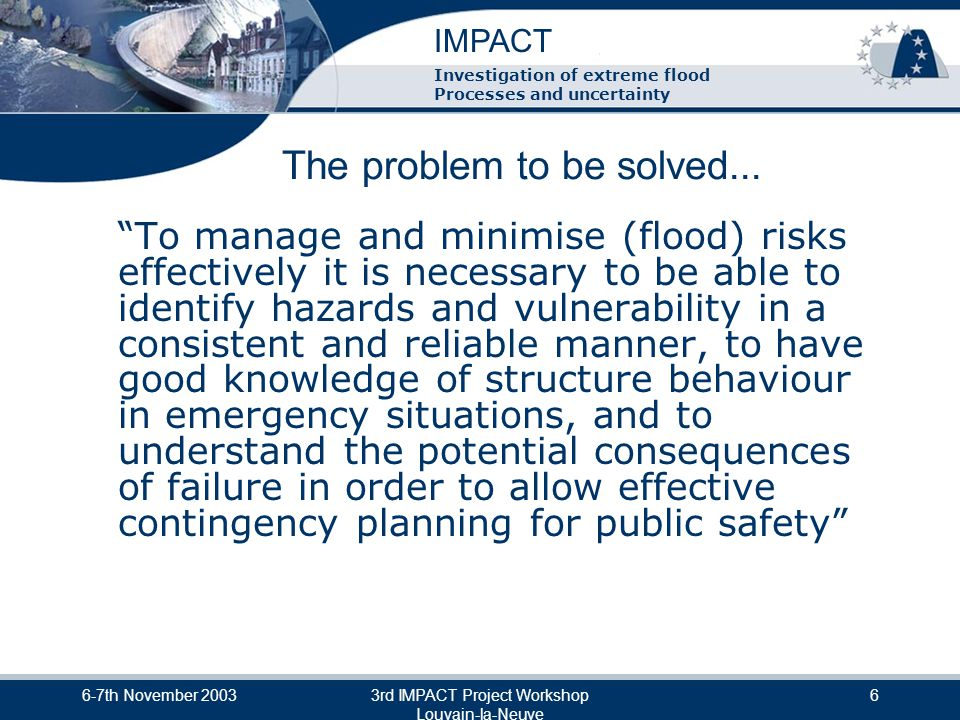 IMPACT Investigation of extreme flood Processes and uncertainty 6-7th November 20033rd IMPACT Project Workshop Louvain-la-Neuve 7 Scientific Objectives & Approach Objectives are to: Advance scientific knowledge / understanding Develop predictive tools / methods in five areas: