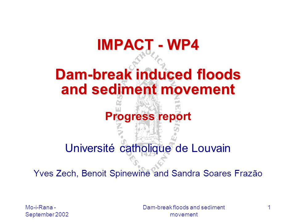 Mo-i-Rana - September 2002 Dam-break floods and sediment movement 1 IMPACT - WP4 Dam-break induced floods and sediment movement IMPACT - WP4 Dam-break induced floods and sediment movement Progress report Université catholique de Louvain Yves Zech, Benoit Spinewine and Sandra Soares Frazão