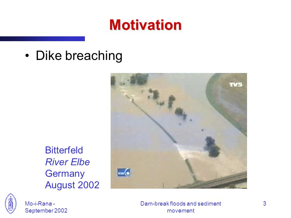 Mo-i-Rana - September 2002 Dam-break floods and sediment movement 3 Motivation Dike breaching Bitterfeld River Elbe Germany August 2002