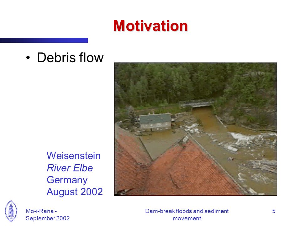 Mo-i-Rana - September 2002 Dam-break floods and sediment movement 5 Motivation Debris flow Weisenstein River Elbe Germany August 2002