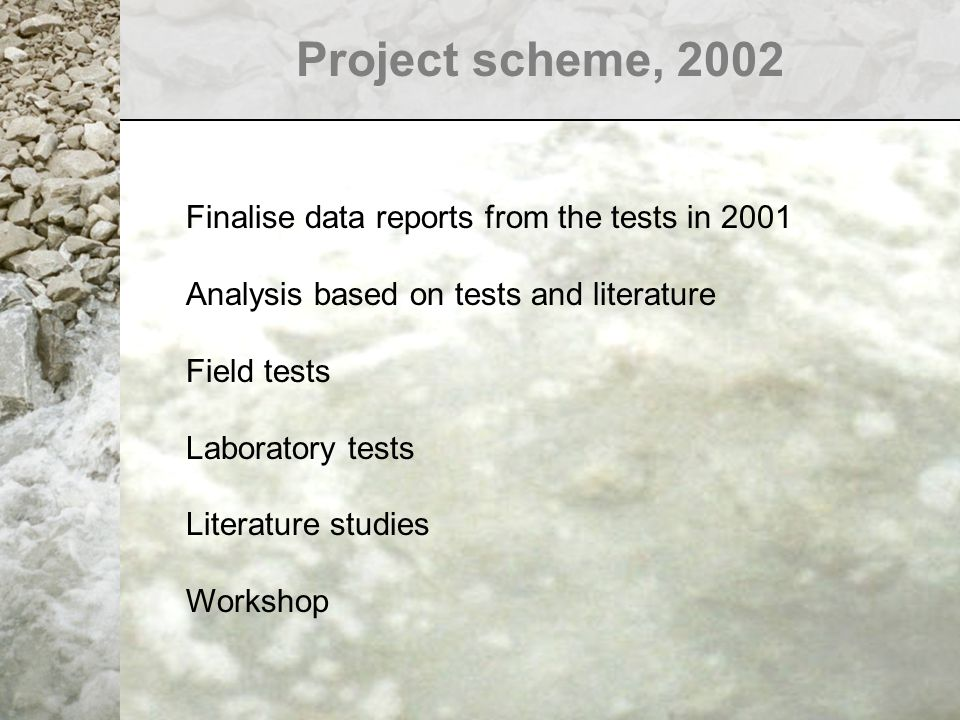 Project scheme, 2002 Finalise data reports from the tests in 2001 Analysis based on tests and literature Field tests Laboratory tests Literature studies Workshop