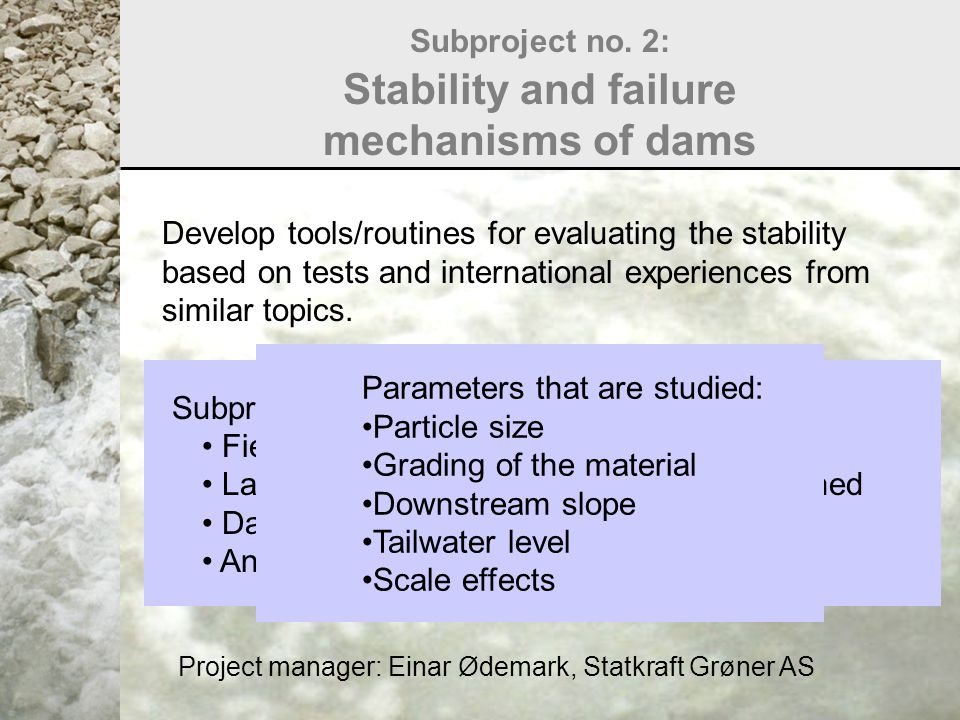Subproject no. 2: Stability and failure mechanisms of dams Develop tools/routines for evaluating the stability based on tests and international experi