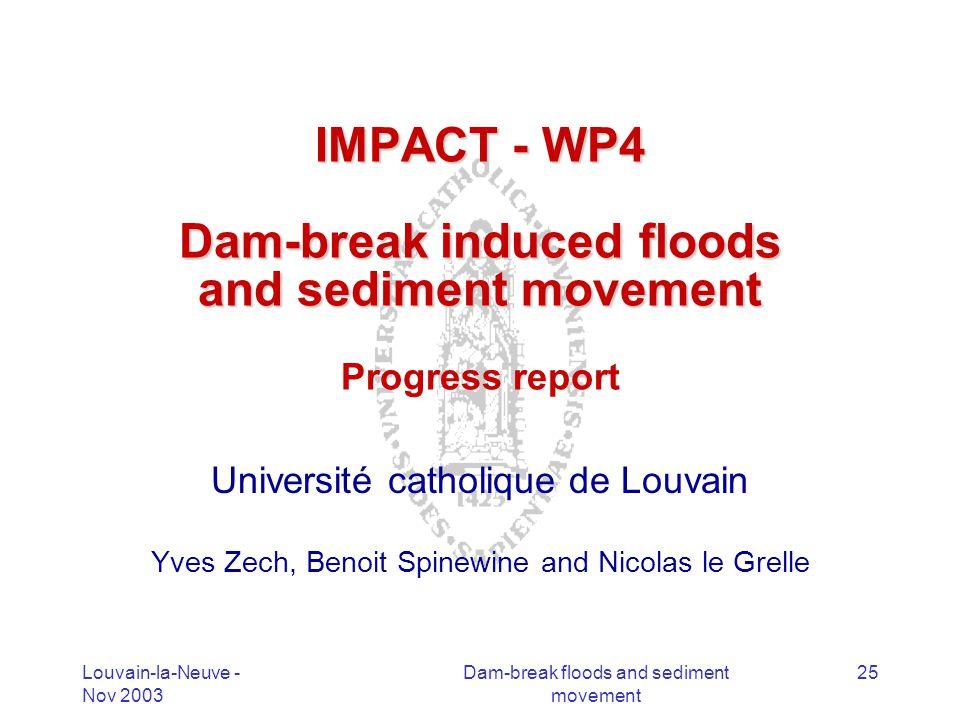 Louvain-la-Neuve - Nov 2003 Dam-break floods and sediment movement 25 IMPACT - WP4 Dam-break induced floods and sediment movement IMPACT - WP4 Dam-bre