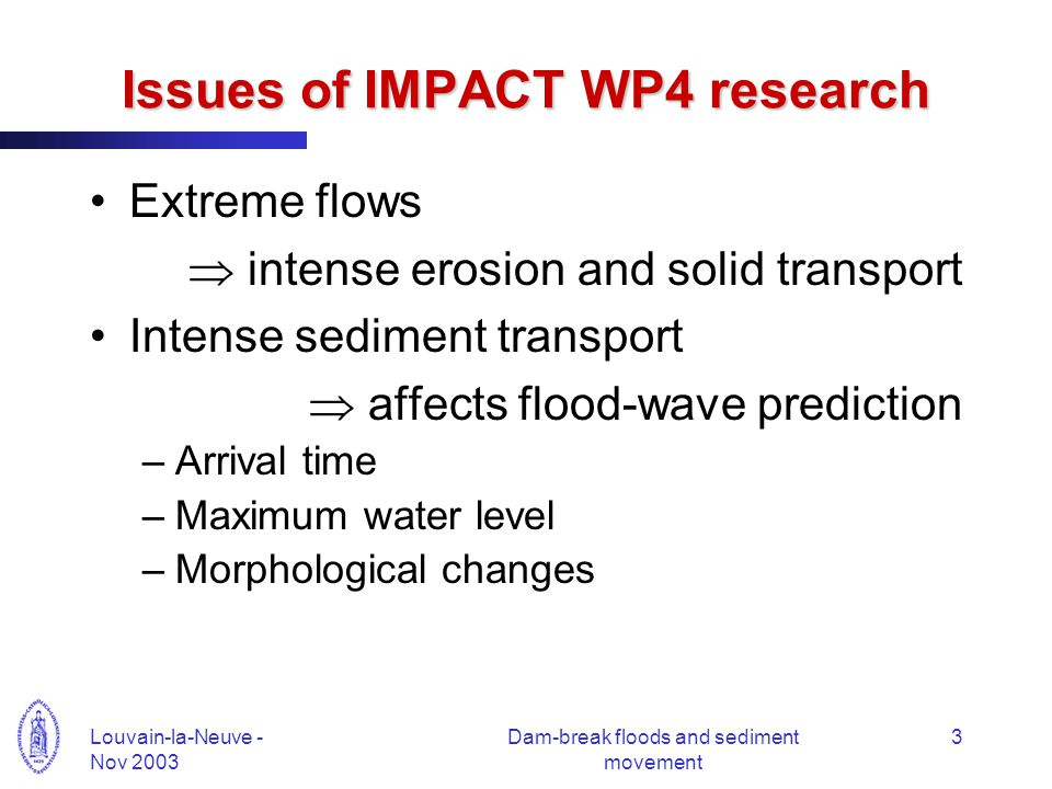 Louvain-la-Neuve - Nov 2003 Dam-break floods and sediment movement 3 Issues of IMPACT WP4 research Extreme flows  intense erosion and solid transport Intense sediment transport  affects flood-wave prediction –Arrival time –Maximum water level –Morphological changes