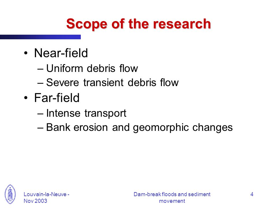 Louvain-la-Neuve - Nov 2003 Dam-break floods and sediment movement 4 Scope of the research Near-field –Uniform debris flow –Severe transient debris flow Far-field –Intense transport –Bank erosion and geomorphic changes