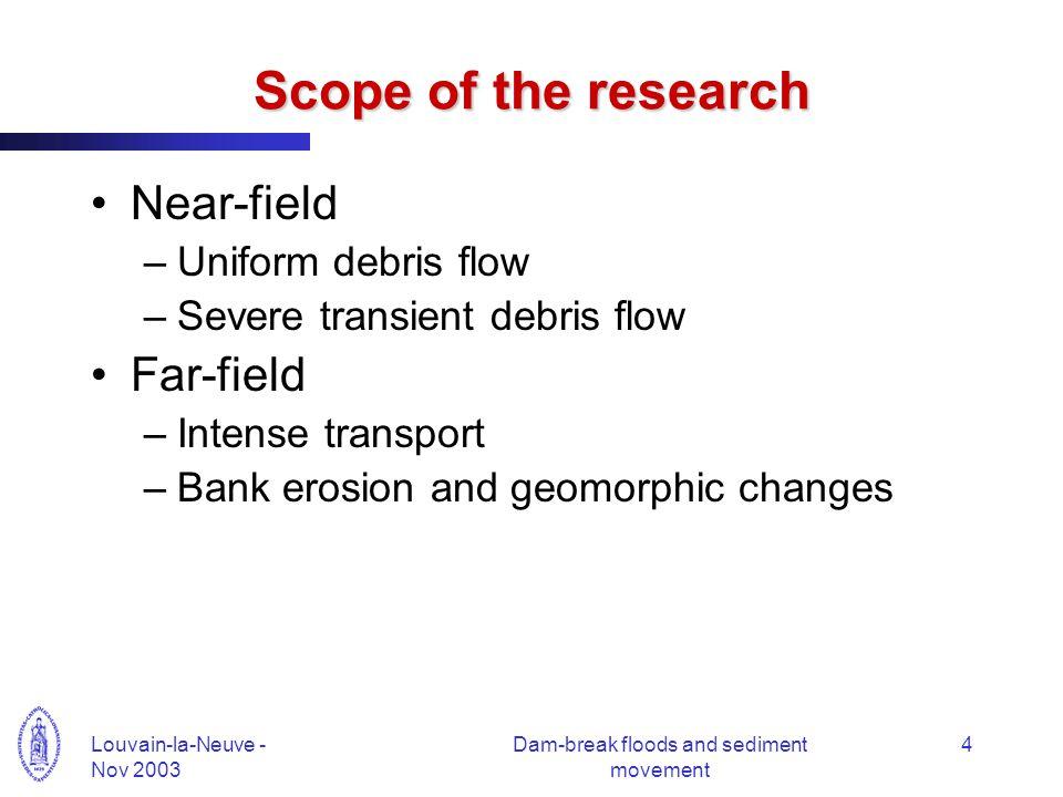 Louvain-la-Neuve - Nov 2003 Dam-break floods and sediment movement 4 Scope of the research Near-field –Uniform debris flow –Severe transient debris fl