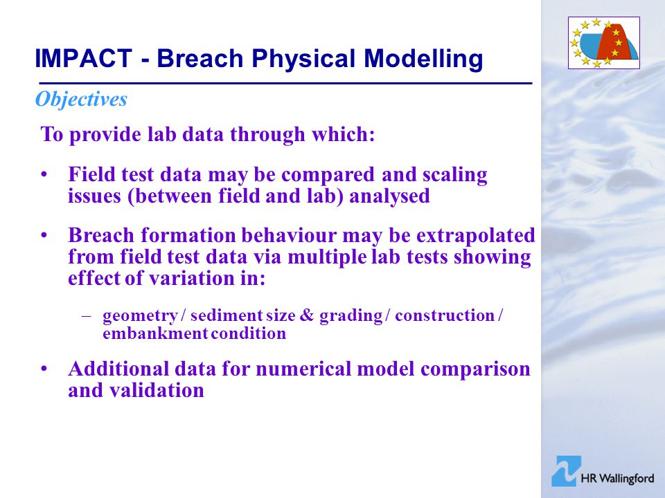 IMPACT - Breach Physical Modelling Controlling and Assessing Soil Properties In order to ensure that field and lab tests are similar we need to consider: Soil type –grading –permeability –strength –cohesion Construction properties: –density –moisture content