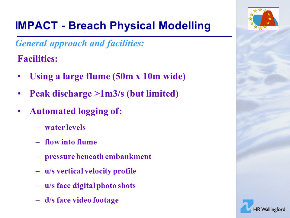 IMPACT - Breach Physical Modelling General approach and facilities: Facilities: Using a large flume (50m x 10m wide) Peak discharge >1m3/s (but limite