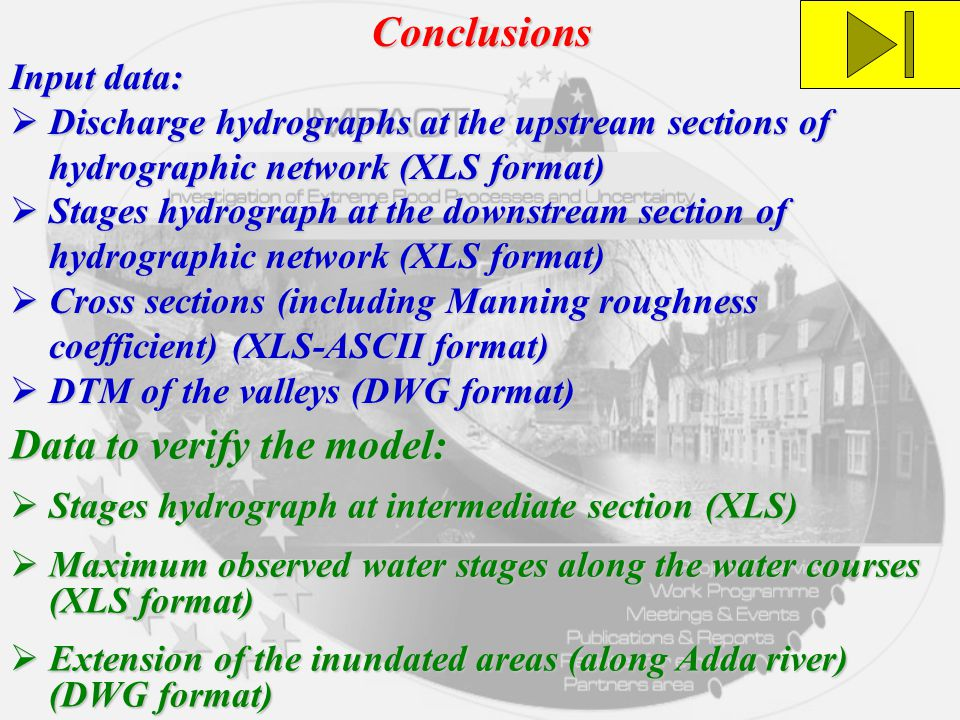 Conclusions Input data:  Discharge hydrographs at the upstream sections of hydrographic network (XLS format)  Stages hydrograph at the downstream section of hydrographic network (XLS format)  Cross sections (including Manning roughness coefficient) (XLS-ASCII format)  DTM of the valleys (DWG format) Data to verify the model:  Stages hydrograph at intermediate section (XLS)  Maximum observed water stages along the water courses (XLS format)  Extension of the inundated areas (along Adda river) (DWG format)