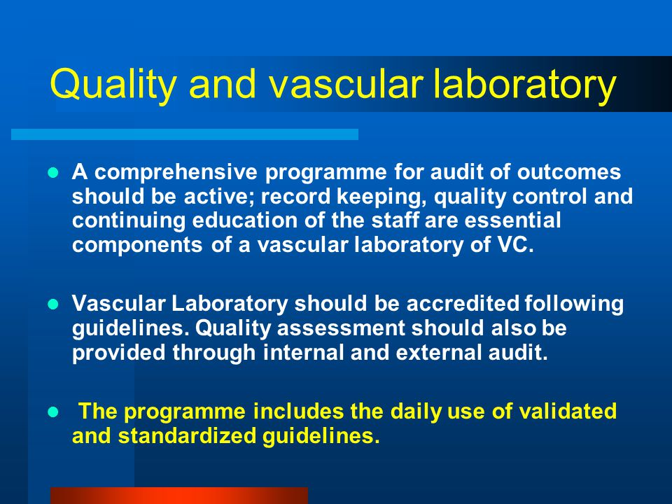 Quality and vascular laboratory A comprehensive programme for audit of outcomes should be active; record keeping, quality control and continuing education of the staff are essential components of a vascular laboratory of VC.