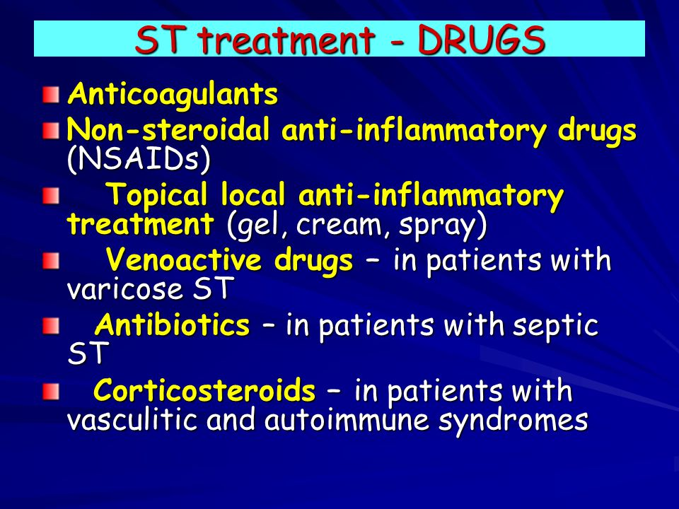 ST treatment - DRUGS Anticoagulants Non-steroidal anti-inflammatory drugs (NSAIDs) Topical local anti-inflammatory treatment (gel, cream, spray) Topical local anti-inflammatory treatment (gel, cream, spray) Venoactive drugs – in patients with varicose ST Venoactive drugs – in patients with varicose ST Antibiotics – in patients with septic ST Antibiotics – in patients with septic ST Corticosteroids – in patients with vasculitic and autoimmune syndromes Corticosteroids – in patients with vasculitic and autoimmune syndromes