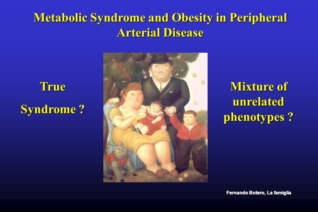 Metabolic Syndrome and Obesity in Peripheral Arterial Disease Circulation october 20, 2009 Syndrome is simply a clustering of factors that occur together more often than by chance alone and for which the cause is often uncertain.
