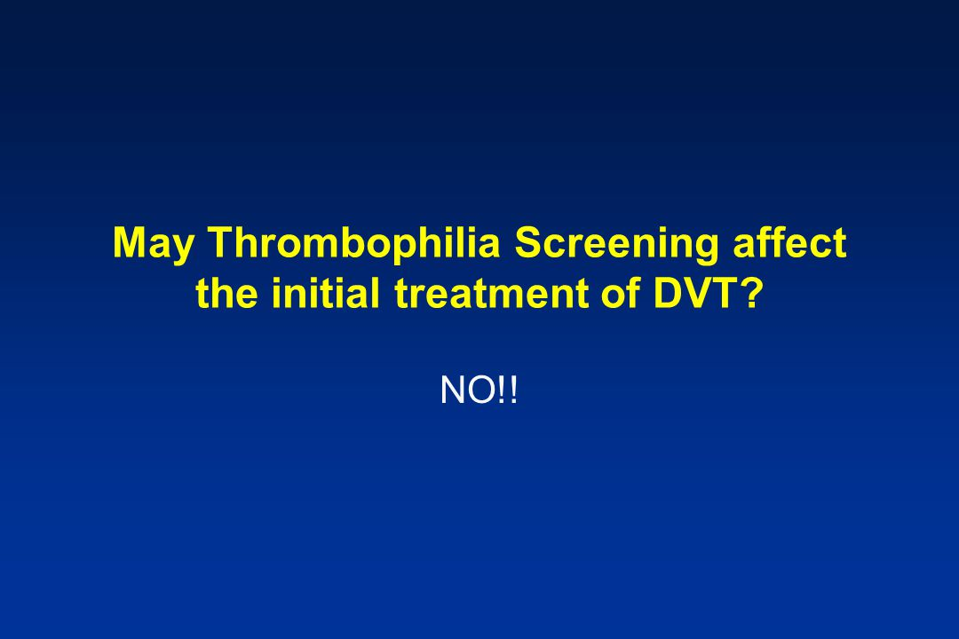 May Thrombophilia Screening affect the initial treatment of DVT? NO!!